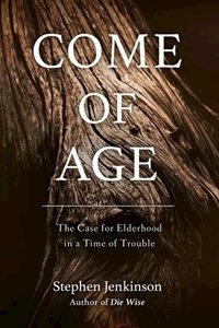 Picture of Come of Age: The Case for Elderhood in a Time of Trouble  (Stephen Jenkinson)